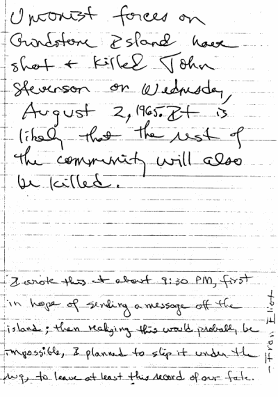 handwritten note which reads 'Unionist forces on Grindstone Island have shot and killed John Stevenson on Wednesday, August 2, 1965. It is likely that the rest of the community will also be killed.' An addendum below reads 'I wrote this at about 9:30 p.m., first in hope of sending a message off the island; then realizing this would probably be impossible, I planned to slip it under the rug, to at least leave this record of our fate. Fran Elliot'